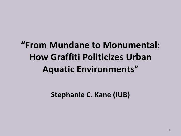 """From Mundane to Monumental:   How Graffiti Politicizes Urban     Aquatic Environments""        Stephanie C. Kane (IUB)    ..."