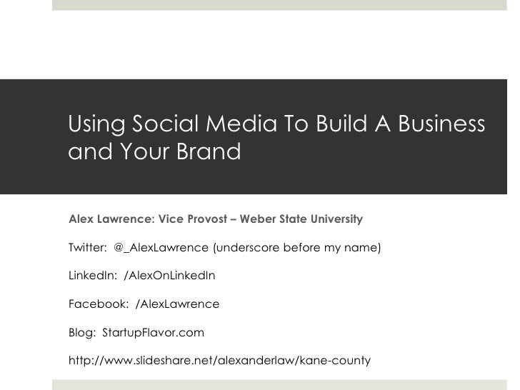 Using Social Media To Build A Businessand Your BrandAlex Lawrence: Vice Provost – Weber State UniversityTwitter: @_AlexLaw...