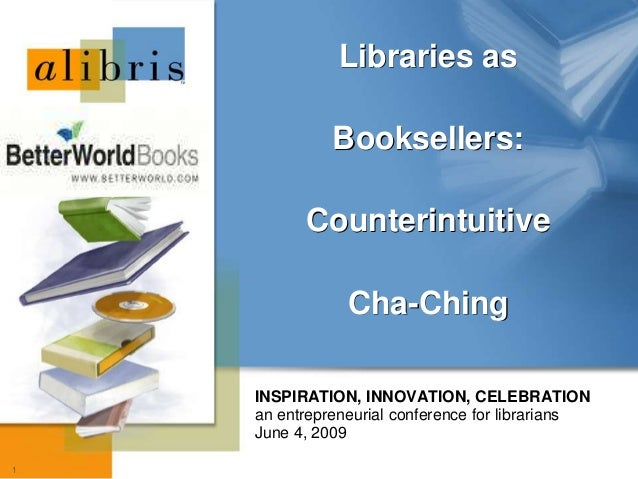 1 INSPIRATION, INNOVATION, CELEBRATION an entrepreneurial conference for librarians June 4, 2009 Libraries as Booksellers:...