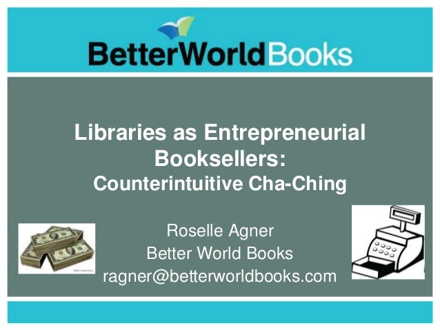 Libraries as Entrepreneurial Booksellers: Counterintuitive Cha-Ching Roselle Agner Better World Books ragner@betterworldbo...