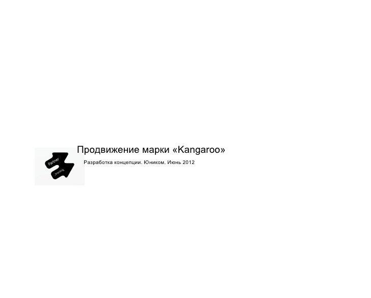Продвижение марки «Kangaroo» Разработка концепции. Юником. Июнь 2012