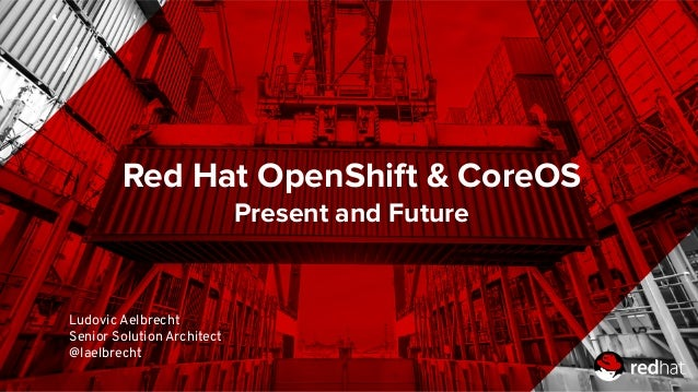 Red Hat OpenShift & CoreOS Present and Future Ludovic Aelbrecht Senior Solution Architect @laelbrecht