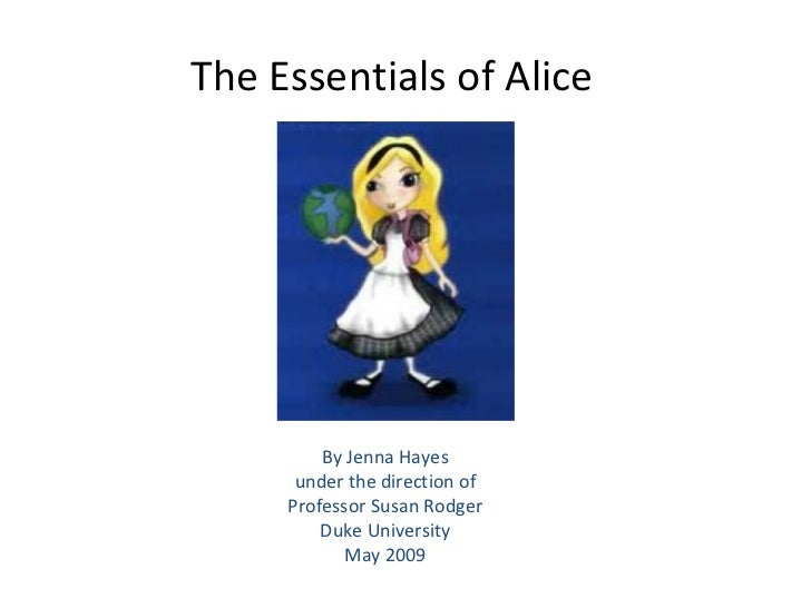 The Essentials of Alice By Jenna Hayes under the direction of Professor Susan Rodger Duke University May 2009