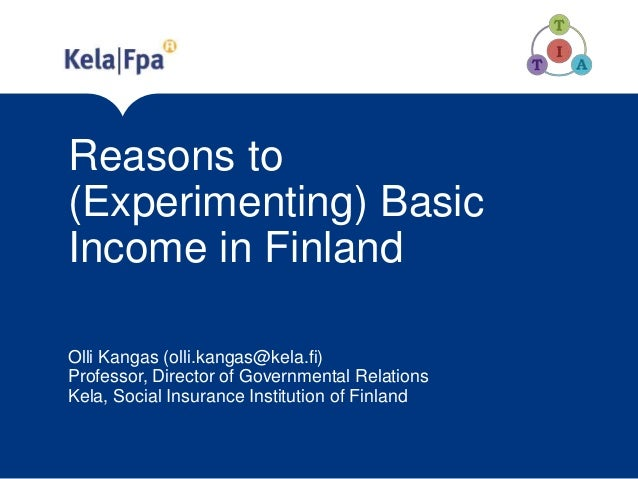 Reasons to (Experimenting) Basic Income in Finland Olli Kangas (olli.kangas@kela.fi) Professor, Director of Governmental R...