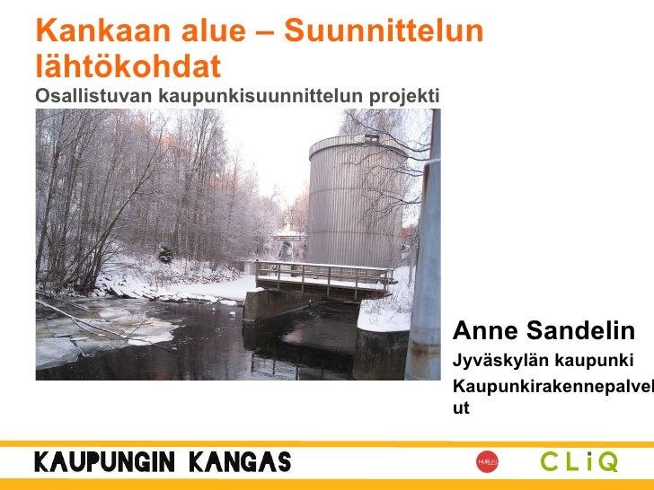 Kankaan alue <ul><li>Anne Sandelin </li></ul><ul><li>Jyväskylän kaupunki </li></ul><ul><li>Kaupunkirakennepalvelut </li></...