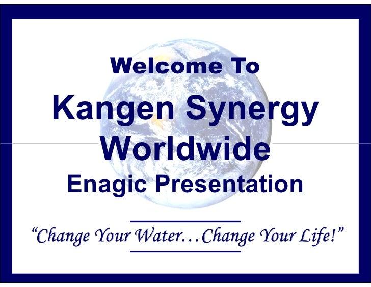 "Welcome To    Kangen Synergy     Worldwide     Enagic Presentation ""Change Your Water…Change Your Life!"""