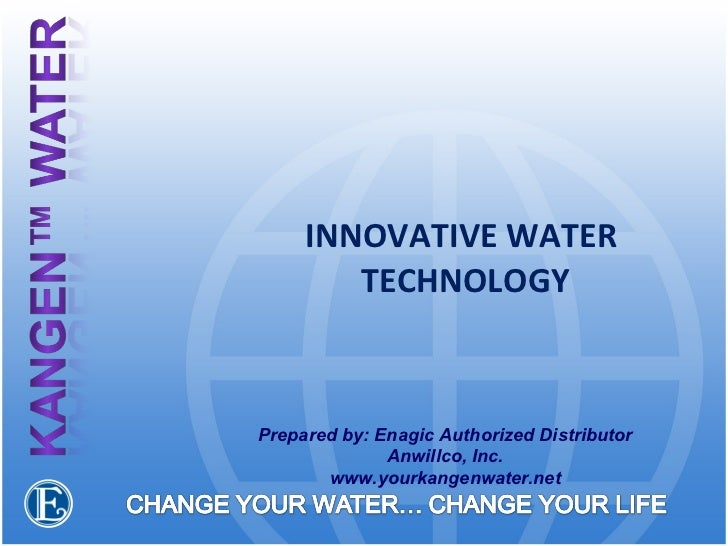 INNOVATIVE WATER  TECHNOLOGY Prepared by: Enagic Authorized Distributor Anwillco, Inc. www.yourkangenwater.net