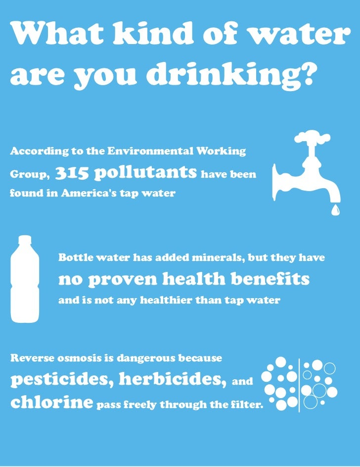 What kind of waterare you drinking?According to the Environmental WorkingGroup,   315 pollutants have beenfound in America...