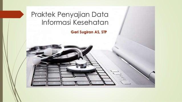 Praktek Penyajian Data  Informasi Kesehatan  Geri Sugiran AS, STP