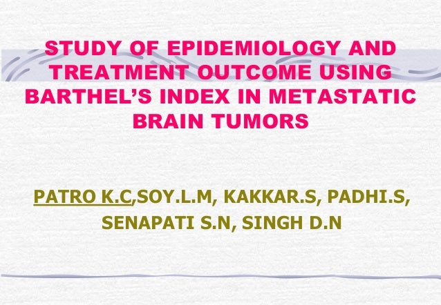 STUDY OF EPIDEMIOLOGY AND TREATMENT OUTCOME USING BARTHEL'S INDEX IN METASTATIC BRAIN TUMORS PATRO K.C,SOY.L.M, KAKKAR.S, ...