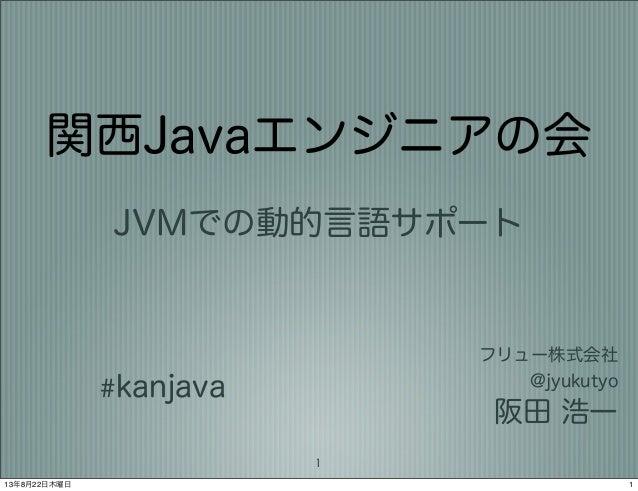 関西Javaエンジニアの会 JVMでの動的言語サポート フリュー株式会社 @jyukutyo 阪田 浩一 #kanjava 1 113年8月22日木曜日