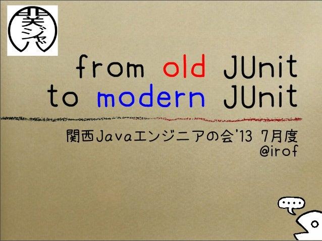 from old JUnit to modern JUnit 関西Javaエンジニアの会'13 7月度 @irof