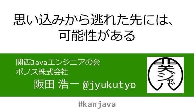 思い込みから逃れた先には、 可能性がある 関西Javaエンジニアの会 ポノス株式会社 阪田 浩一 @jyukutyo #kanjava