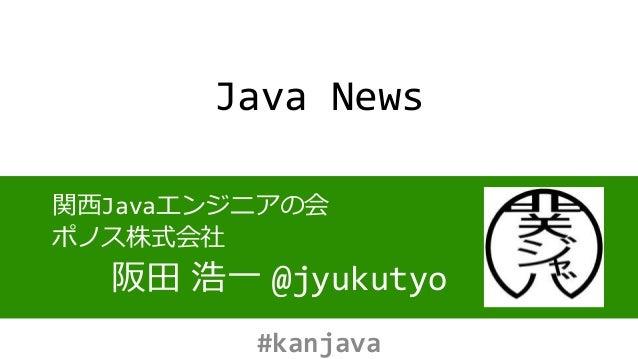 Java News 関西Javaエンジニアの会 ポノス株式会社 阪田 浩一 @jyukutyo #kanjava