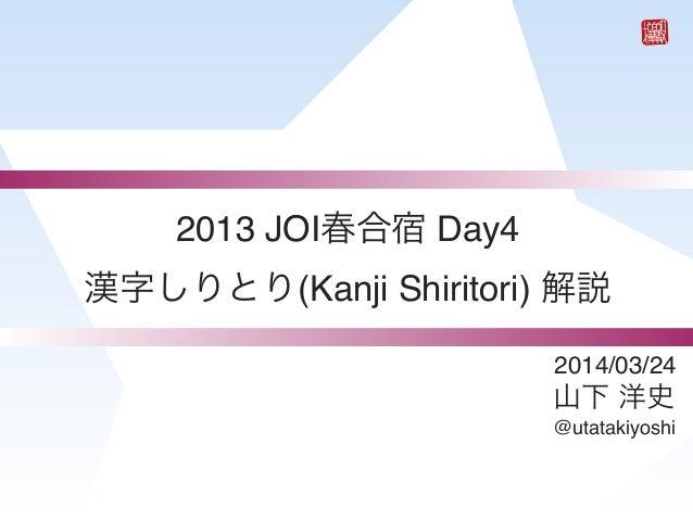 2014/03/24 山下 洋史 @utatakiyoshi 2013 JOI春合宿 Day4 漢字しりとり(Kanji Shiritori) 解説