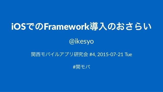 iOSでのFramework導入のおさらい @ikesyo 関西モバイルアプリ研究会!#4,!2015)07)21!Tue #関モバ