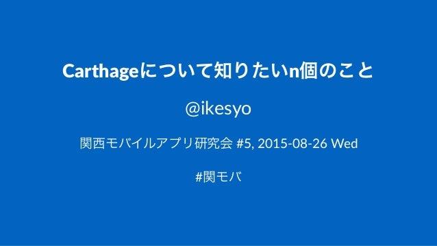 Carthageについて知りたいn個のこと @ikesyo 関西モバイルアプリ研究会!#5,!2015(08(26!Wed #関モバ
