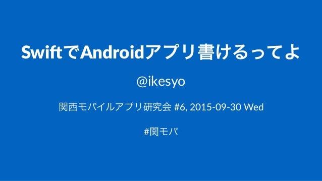 Swi$でAndroidアプリ書けるってよ @ikesyo 関西モバイルアプリ研究会!#6,!2015)09)30!Wed #関モバ
