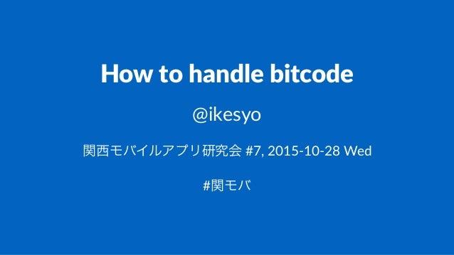 How$to$handle$bitcode @ikesyo 関西モバイルアプリ研究会!#7,!2015)10)28!Wed #関モバ