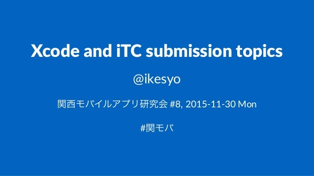 Xcode&and&iTC&submission&topics @ikesyo 関西モバイルアプリ研究会!#8,!2015)11)30!Mon #関モバ