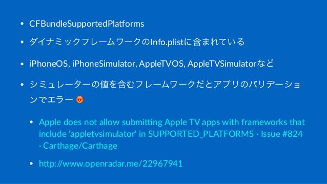 • CFBundleSupportedPla1orms • ダイナミックフレームワークのInfo.plistに含まれている • iPhoneOS,;iPhoneSimulator,;AppleTVOS,;AppleTVSimulatorなど •...