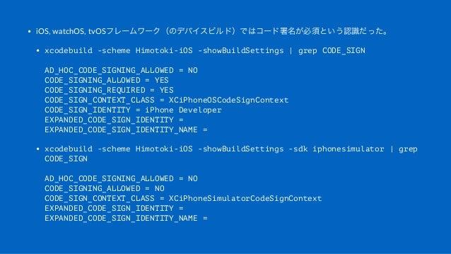 • iOS,&watchOS,&tvOSフレームワーク(のデバイスビルド)ではコード署名が必須という認識だった。 • xcodebuild -scheme Himotoki-iOS -showBuildSettings | grep CODE_...