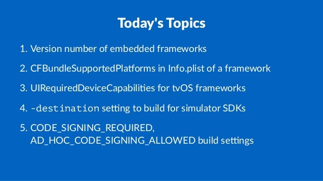 Today's(Topics 1. Version*number*of*embedded*frameworks 2. CFBundleSupportedPla<orms*in*Info.plist*of*a*framework 3. UIReq...