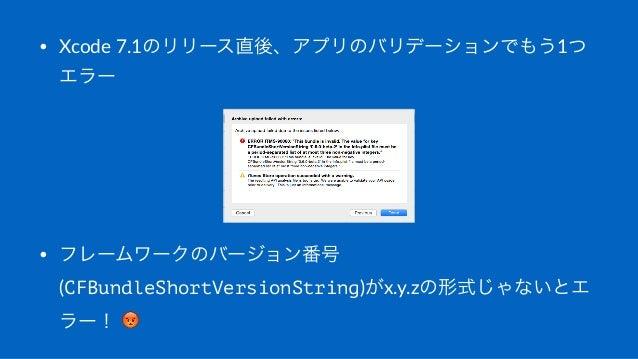• Xcode'7.1のリリース直後、アプリのバリデーションでもう1つ エラー • フレームワークのバージョン番号 (CFBundleShortVersionString)がx.y.zの形式じゃないとエ ラー!(!