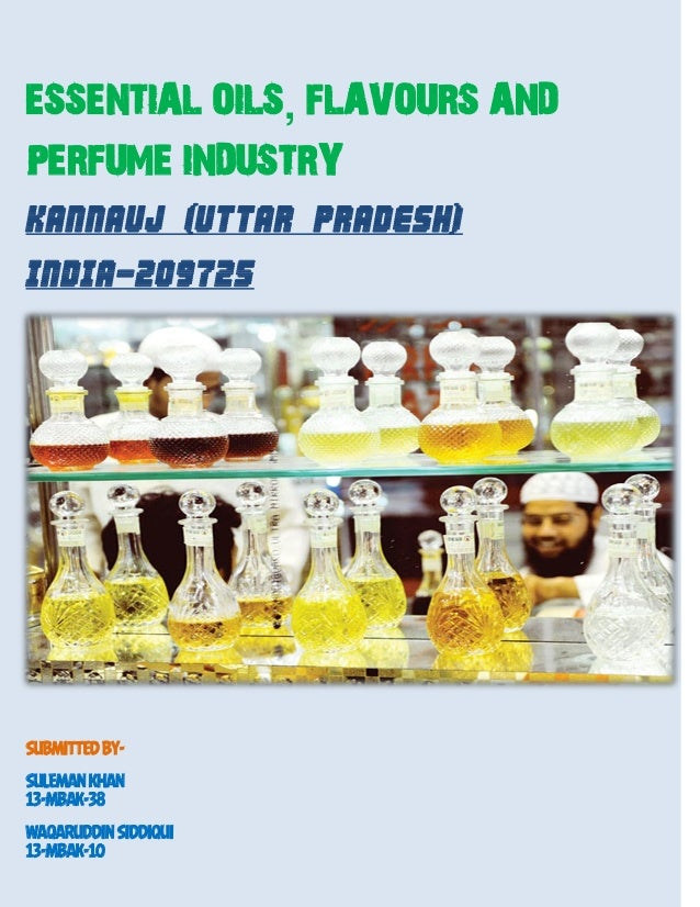 ESSENTIAL OILS, FLAVOURS AND PERFUME INDUSTRY KANNAUJ (UTTAR PRADESH) INDIA-209725 SUBMITTED BY- SULEMAN KHAN 13-MBAK-38 W...