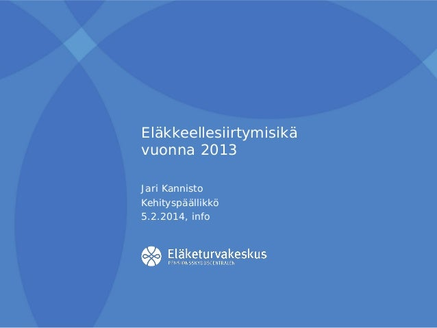 Eläkkeellesiirtymisikä vuonna 2013 Jari Kannisto Kehityspäällikkö 5.2.2014, info