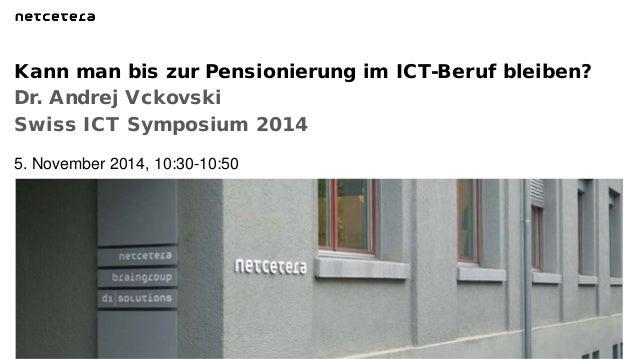 Dr. Andrej Vckovski  Swiss ICT Symposium 2014  Kann man bis zur Pensionierung im ICT-Beruf bleiben?  5. November 2014, 10:...