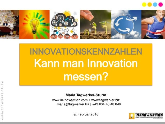 MARIATAGWERKER-STURM INNOVATIONSKENNZAHLEN Kann man Innovation messen? Maria Tagwerker-Sturm www.inknowaction.com  www.ta...