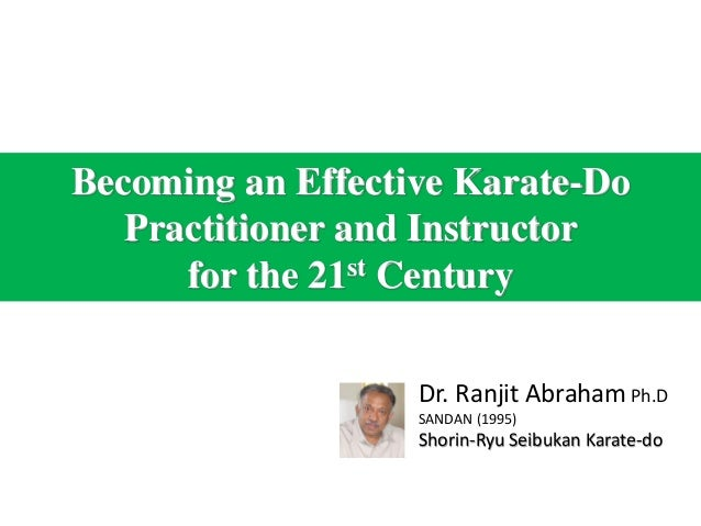 Becoming an Effective Karate-DoPractitioner and Instructorfor the 21st CenturyDr. Ranjit Abraham Ph.DSANDAN (1995)Shorin-R...