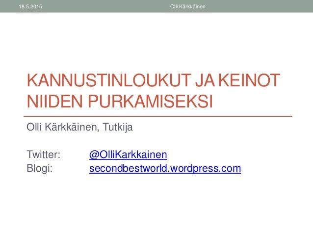 KANNUSTINLOUKUT JA KEINOT NIIDEN PURKAMISEKSI Olli Kärkkäinen, Tutkija Twitter: @OlliKarkkainen Blogi: secondbestworld.wor...