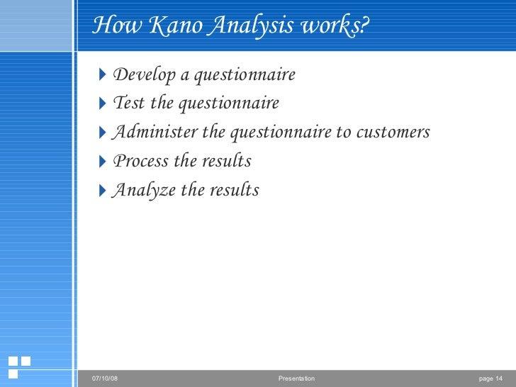 How Kano Analysis works? <ul><li>Develop a questionnaire </li></ul><ul><li>Test the questionnaire </li></ul><ul><li>Admini...