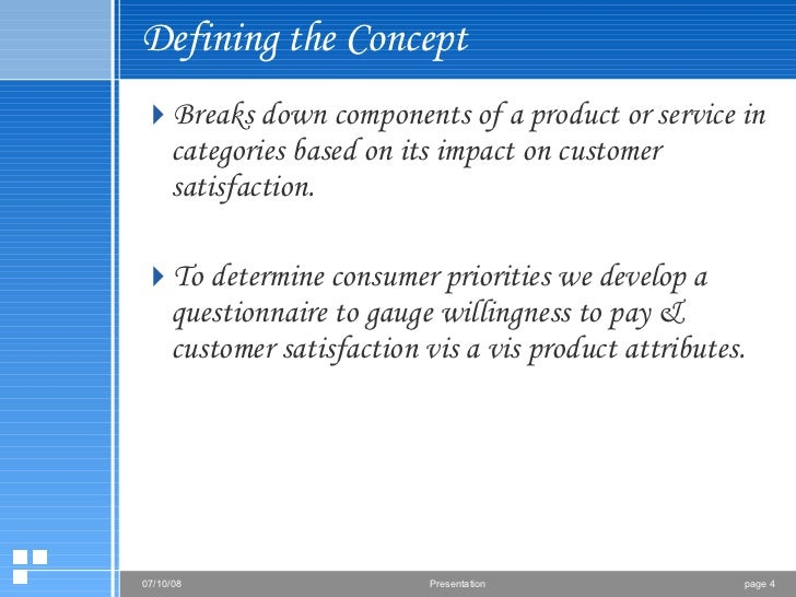 Defining the Concept <ul><li>Breaks down components of a product or service in categories based on its impact on customer ...