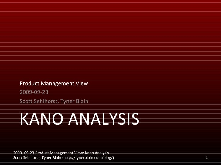 KANO ANALYSIS <ul><li>Product Management View </li></ul><ul><li>2009-09-23 </li></ul><ul><li>Scott Sehlhorst, Tyner Blain ...