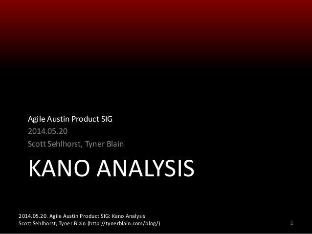 2014.05.20. Agile Austin Product SIG: Kano Analysis Scott Sehlhorst, Tyner Blain (http://tynerblain.com/blog/) KANO ANALYS...