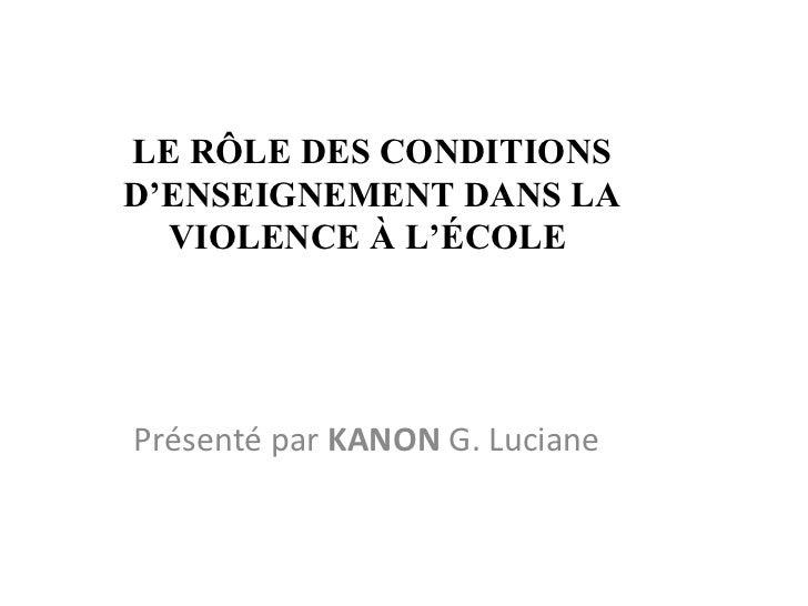 LE RÔLE DES CONDITIONS D'ENSEIGNEMENT DANS LA VIOLENCE À L'ÉCOLE  Présenté par  KANON  G. Luciane