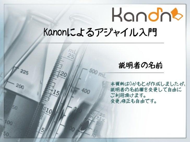Kanonによるアジャイル入門         説明者の名前        本資料はOかもとが作成しましたが、        説明者の名前欄を変更して自由に        ご利用頂けます。        変更、修正も自由です。