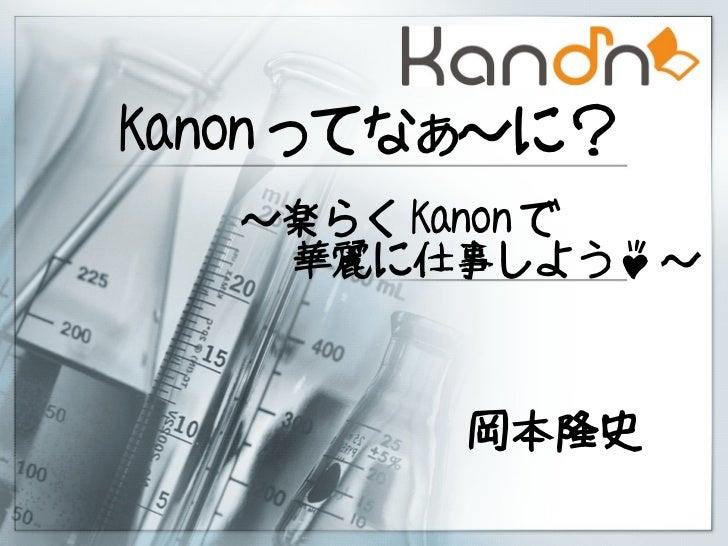 Kanon ってなぁ~に?   ~楽らく Kanon で    華麗に仕事しよう♪ ~        岡本隆史