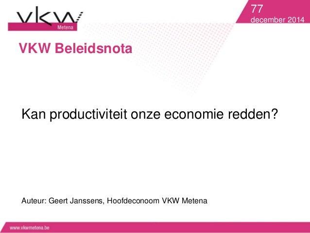 VKW Beleidsnota  77  december 2014  Kan productiviteit onze economie redden?  Auteur: Geert Janssens, Hoofdeconoom VKW Met...