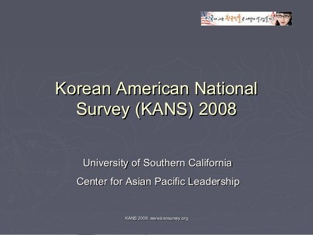 KANS 2008 www.kansurvey.orgKANS 2008 www.kansurvey.org Korean American NationalKorean American National Survey (KANS) 2008...