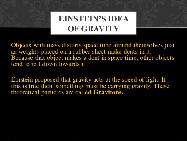 • Gravity is a force • Mechanism is unknown • Acts at a distance • Moves at infinite speed • Gravity is tied to mass • Gra...