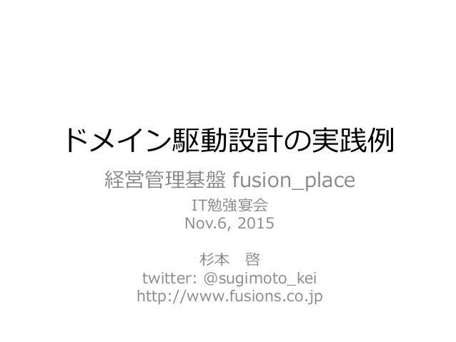 ドメイン駆動設計の実践例 経営管理基盤 fusion_place IT勉強宴会 Nov.6, 2015 杉本 啓 twitter: @sugimoto_kei http://www.fusions.co.jp