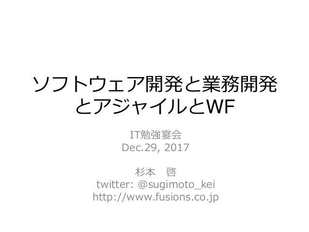 ソフトウェア開発と業務開発 とアジャイルとWF IT勉強宴会 Dec.29, 2017 杉本 啓 twitter: @sugimoto_kei http://www.fusions.co.jp