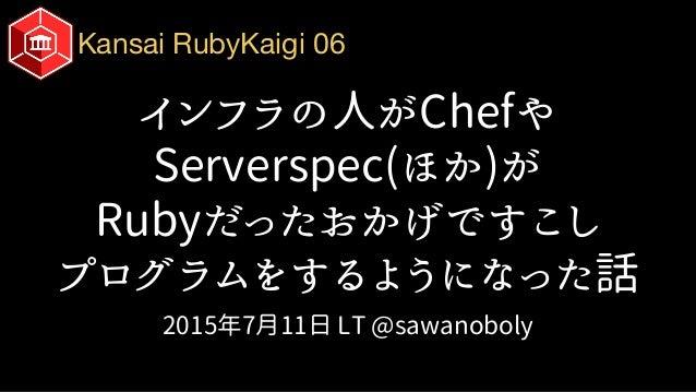 Kansai RubyKaigi 06 インフラの人がChefや Serverspec(ほか)が Rubyだったおかげですこし プログラムをするようになった話 2015年7月11日 LT @sawanoboly