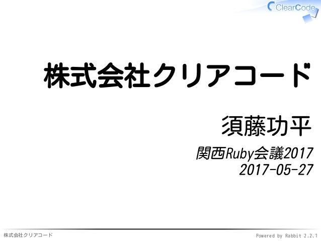 株式会社クリアコード Powered by Rabbit 2.2.1 株式会社クリアコード 須藤功平 関西Ruby会議2017 2017-05-27