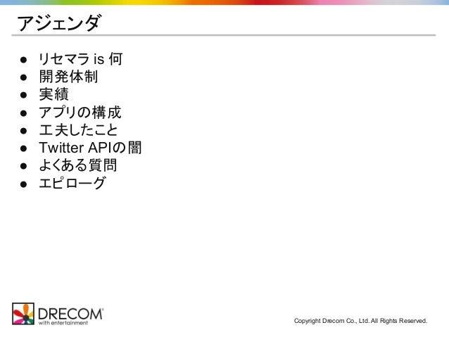 Copyright Drecom Co., Ltd. All Rights Reserved. アジェンダ ● リセマラ is 何 ● 開発体制 ● 実績 ● アプリの構成 ● 工夫したこと ● Twitter APIの闇 ● よくある質問 ●...