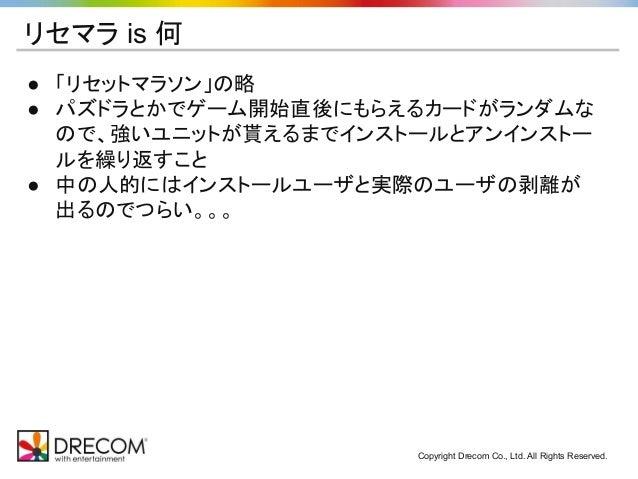 Copyright Drecom Co., Ltd. All Rights Reserved. リセマラ is 何 ● 「リセットマラソン」の略 ● パズドラとかでゲーム開始直後にもらえるカードがランダムな ので、強いユニットが貰えるまでインス...